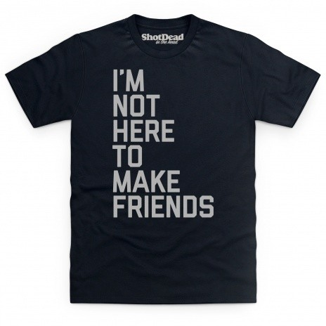 Not Here To Make Friends T Shirt