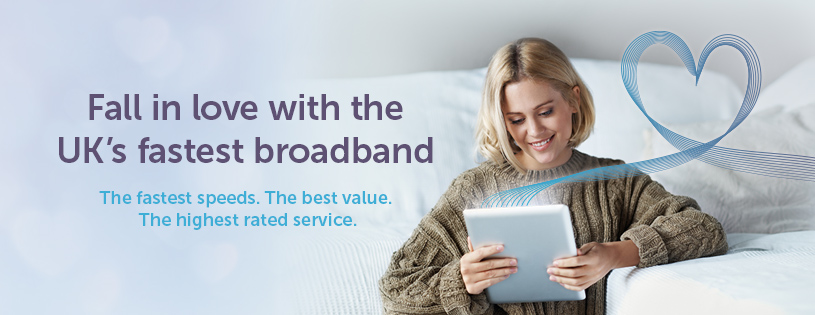Fall in love with the UK's fastest broadband